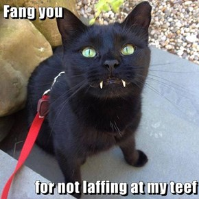 Fang you  for not laffing at my teef
