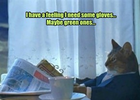 I have a feeling I need some gloves...  Maybe green ones...