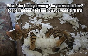 What? Am I doing it wrong? Do you want it finer? Longer ribbons? Tell me how you want it, I'll try!