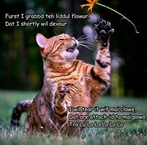 Furst I grabbd teh liddul flowur, Dat I shortly wil devour