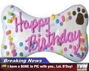 Breaking News - I have a BONE to PIC with you.. LoL B'Day!
