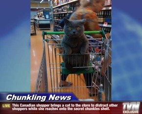 Chunkling News - This Canadian shopper brings a cat to the store to distract other shoppers while she reaches onto the secret chunkles shelf.