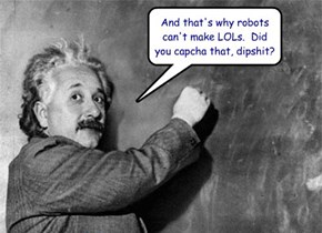 And that's why robots can't make LOLs.  Did you capcha that, dipshit?
