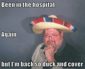Been in the hospital Again but I'm back so duck and cover
