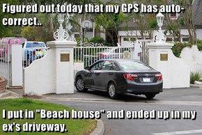 "Figured out today that my GPS has auto-correct..  I put in ""Beach house"" and ended up in my ex's driveway."