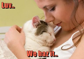 Luv..  We haz it..