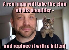 A real man will take the chip off his shoulder -  and replace it with a kitten!