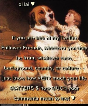oHai ♥  If you are one of my Twitter Follower Friends, wherever you may be from, whatever race, background, country, or culture - - just know how VERY much your life MATTERS & how MUCH your comments mean to me! ♥