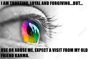 I AM TRUSTING, LOYAL AND FORGIVING...BUT...  USE OR ABUSE ME, EXPECT A VISIT FROM MY OLD FRIEND KARMA.