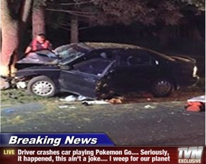Breaking News - Driver crashes car playing Pokemon Go.... Seriously, it happened, this ain't a joke.... I weep for our planet