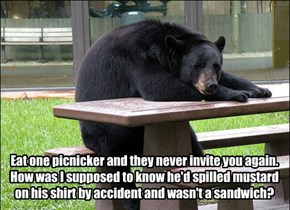 Eat one picnicker and they never invite you again. How was I supposed to know he'd spilled mustard on his shirt by accident and wasn't a sandwich?
