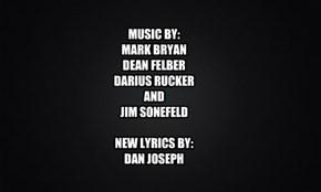 MUSIC BY: MARK BRYAN DEAN FELBER DARIUS RUCKER AND JIM SONEFELD  NEW LYRICS BY: DAN JOSEPH