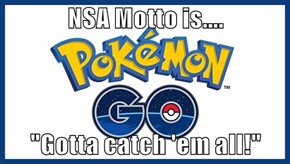 "NSA Motto is....  ""Gotta catch 'em all!"""