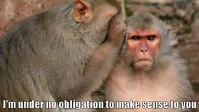 I'm under no obligation to make sense to you