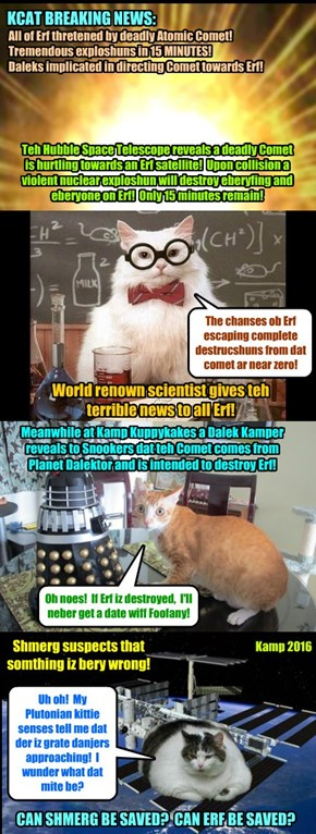 BREAKING NEWS: Dangerous radioactive comet hurtles at great speed toward Earth! It's on collision course to strike the satellite occupied by Shmerg in just 15 minutes! Then enormous atomic explosion will DESTROY ALL OF EARTH!