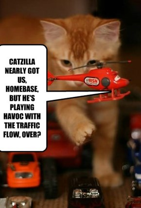 CATZILLA NEARLY GOT US, HOMEBASE, BUT HE'S PLAYING HAVOC WITH THE TRAFFIC FLOW, OVER?