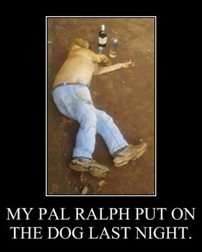 MY PAL RALPH PUT ON THE DOG LAST NIGHT.
