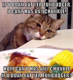 IF U DOAN EAT YER TUNBUDGER, U CANT HAS ANY CHUNKLE!   HOW CAN U HAS ANY CHUNKLE IF U DOAN EAT YER TUNBUDGER?