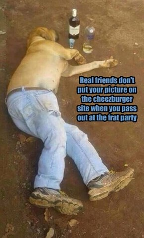 Real friends don't put your picture on the cheezburger site when you pass out at the frat party
