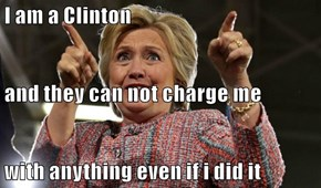 I am a Clinton  and they can not charge me with anything even if i did it