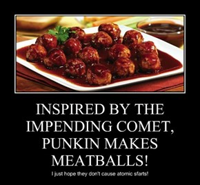 INSPIRED BY THE IMPENDING COMET,  PUNKIN MAKES MEATBALLS!