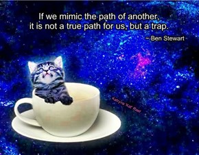 If we mimic the path of another,         it is not a true path for us, but a trap.