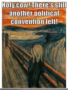 Holy cow! There's still another political convention left!
