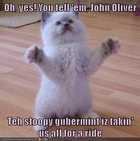 Oh, yes! You tell 'em, John Oliver  Teh stoopy gubermint iz takin' us all for a ride