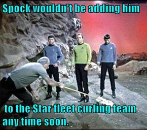 Spock wouldn't be adding him   to the Star fleet curling team any time soon.