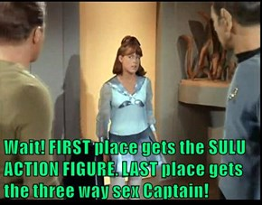Wait! FIRST place gets the SULU ACTION FIGURE. LAST place gets the three way sex Captain!