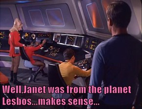 Well,Janet was from the planet Lesbos...makes sense...