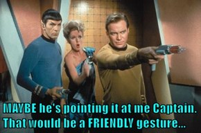 MAYBE he's pointing it at me Captain. That would be a FRIENDLY gesture...