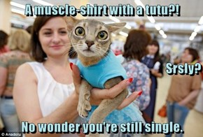 A muscle-shirt with a tutu?! Srsly? No wonder you're still single.
