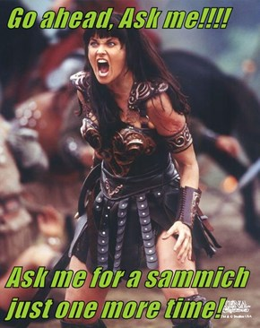 Go ahead, Ask me!!!!  Ask me for a sammich just one more time!