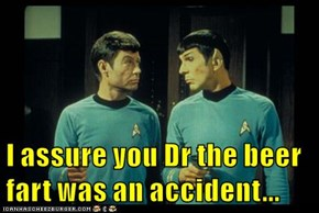 I assure you Dr the beer fart was an accident...