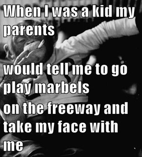 When I was a kid my parents would tell me to go play marbels on the freeway and take my face with me