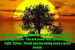 The art of living well and the art of dying well are one.  Epicurus   You are proof that Epicurus was right, Sylvia.  Thank you for being such a great friend.