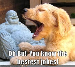 Oh Bu!  You know the bestest jokes!