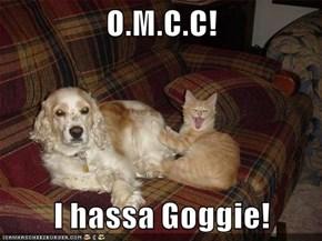 O.M.C.C!  I hassa Goggie!