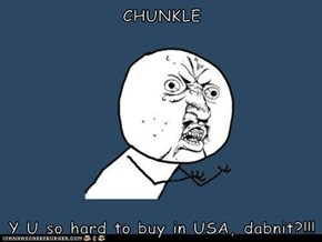 CHUNKLE  Y U so hard to buy in USA, dabnit?!!!