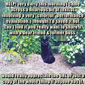 """HELP! very early this morning i came across a hilarious bit of textLOL involving a very """"colorful"""" performance evaluation. i thought I'd saved it but can't find it and really want to share it with a dear friend & former boss.  would really appreciate the"""