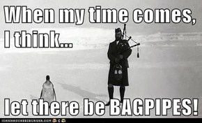 When my time comes, I think...  let there be BAGPIPES!