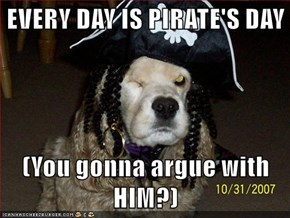EVERY DAY IS PIRATE'S DAY  (You gonna argue with HIM?)