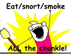 Eat/snort/smoke   ALL the chunkle!