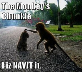 The Monkey's Chunkle  I iz NAWT it.