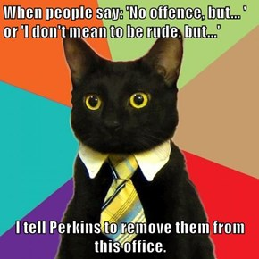 When people say: 'No offence, but... ' or 'I don't mean to be rude, but...'   I tell Perkins to remove them from this office.