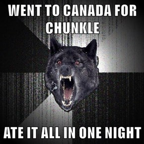 WENT TO CANADA FOR CHUNKLE  ATE IT ALL IN ONE NIGHT
