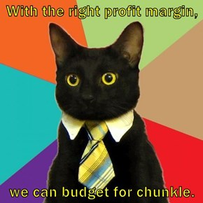 With the right profit margin,  we can budget for chunkle.