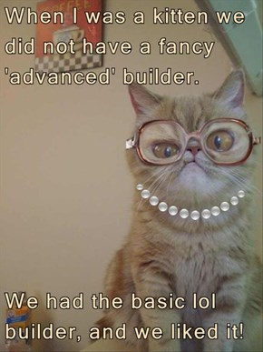 When I was a kitten we did not have a fancy 'advanced' builder.   We had the basic lol builder, and we liked it!