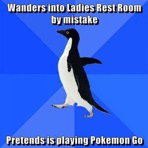 Wanders into Ladies Rest Room by mistake  Pretends is playing Pokemon Go